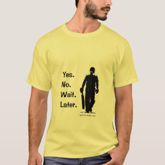 Yes No Wait Later T Shirt