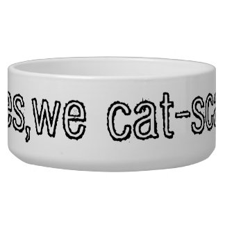 yes,we cat-scan dog bowls