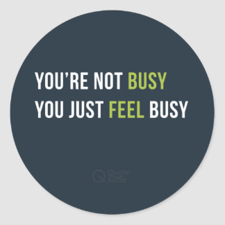 You are not busy. You just feel busy Sticker
