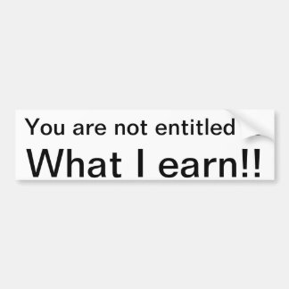You are not entitled to what I earn Car Bumper Sticker