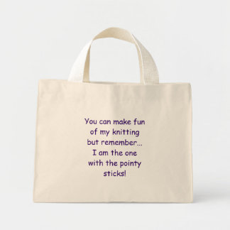 You can make fun of my knitting but remember...... mini tote bag
