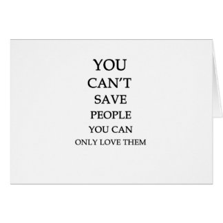 you can't save people you can only love them greeting card