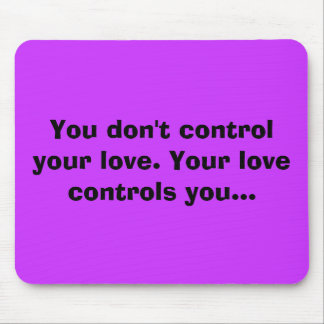 You don't control your love. Your love controls... Mouse Pad