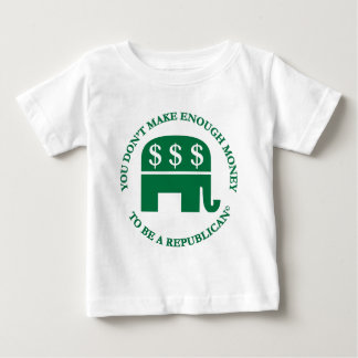 You Don't Make Enough Money to Be A Republican! Baby T-Shirt