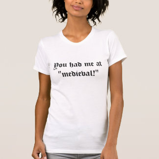 "You had me at ""medieval!"" T-Shirt"