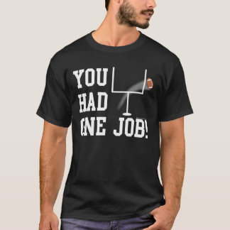 You Had One Job! Funny Football Kicker T-Shirt