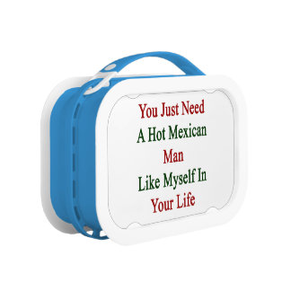 You Just Need A Hot Mexican Man Like Myself In You Lunch Box