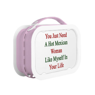 You Just Need A Hot Mexican Woman Like Myself In Y Lunch Box