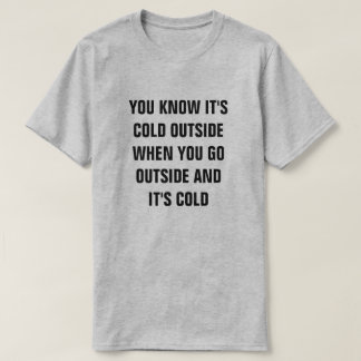 YOU KNOW IT'S COLD OUTSIDE WHEN YOU GO OUTSIDE AND T-Shirt