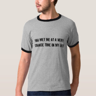 You met me at a very strange time in my life shirts