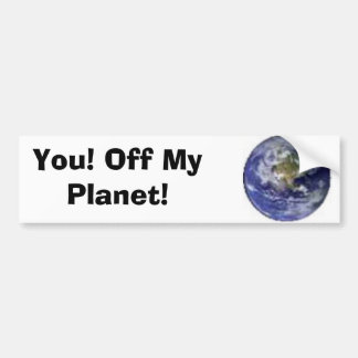 You! Off My Planet! Bumper Stickers