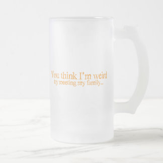 You think I'm strange . try meeting my family Frosted Glass Mug