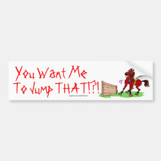 You Want Me, To Jump THAT!?! Bumper Sticker