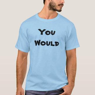 You would T-Shirt