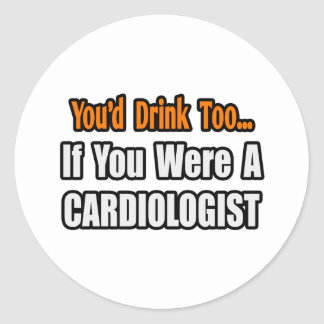 You'd Drink Too...Cardiologist Sticker
