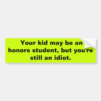 Your kid may be an honours student, but you're sti bumper sticker
