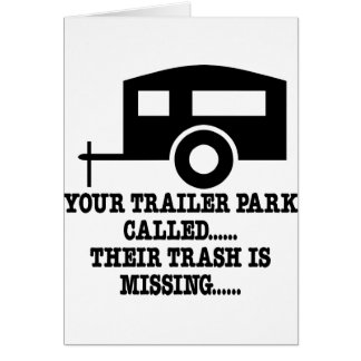 Your Trailer Park Call Their Trash Is Missing Greeting Card