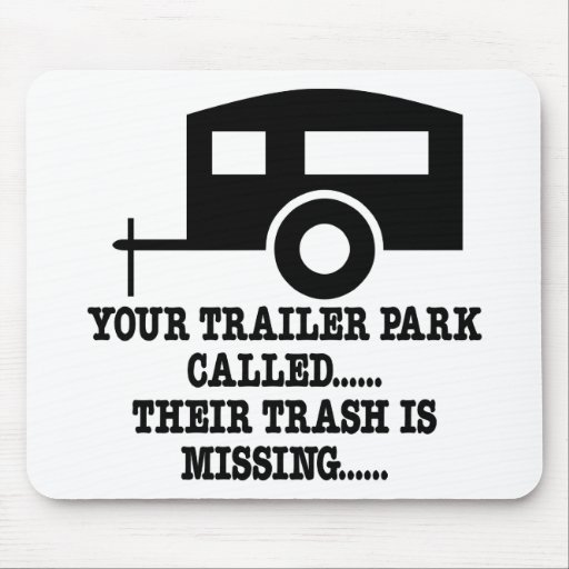 Your Trailer Park Call Their Trash Is Missing Mouse Pads