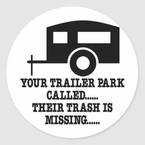 Your Trailer Park Call Their Trash Is Missing Round Sticker