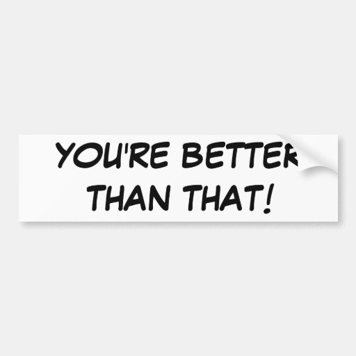 YOU'RE BETTER THAN THAT! BUMPER STICKERS