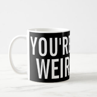 You're Weird, I Like That Funny Mug