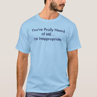 You've prolly heard of me. I'm Inappropriate. T-Shirt